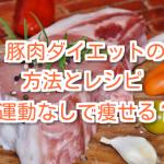 豚肉ダイエットの方法とレシピ。運動なしで痩せる?
