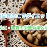 夜きのこダイエット!なめこ・舞茸の栄養効果と成分。